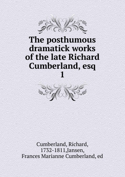 Cumberland Richard The posthumous dramatick works of the late Richard Cumberland, esq
