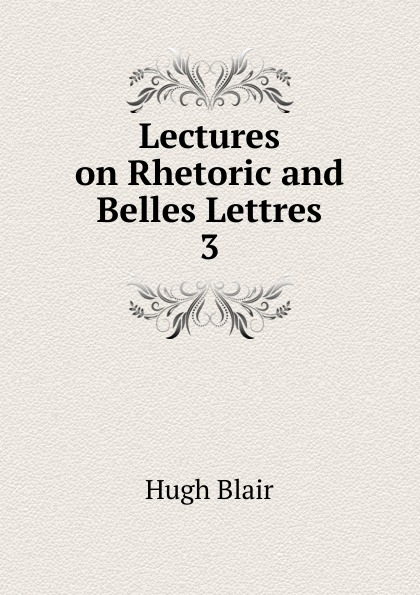 Hugh Blair Lectures on Rhetoric and Belles Lettres hugh blair lectures on rhetoric and belles lettres vol 3