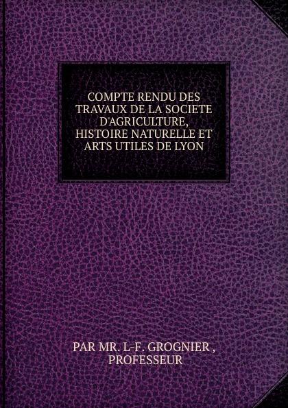 L.F. Grognier COMPTE RENDU DES TRAVAUX DE LA SOCIETE D.AGRICULTURE, HISTOIRE NATURELLE ET ARTS UTILES DE LYON histoire de lyon