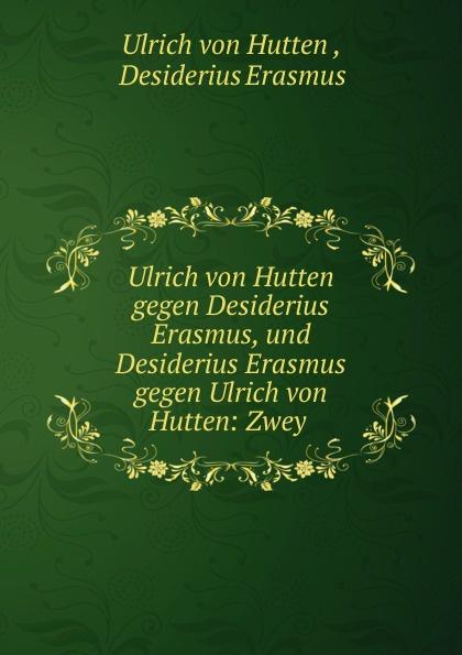 Ulrich von Hutten Ulrich von Hutten gegen Desiderius Erasmus, und Desiderius Erasmus gegen Ulrich von Hutten erasmus desiderius elogio della pazzia italian edition