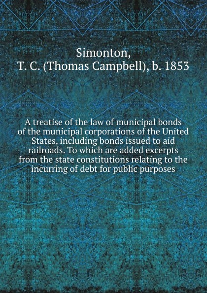 Thomas Campbell Simonton A treatise of the law of municipal bonds of the municipal corporations of the United States, including bonds issued to aid railroads. To which are added excerpts from the state constitutions relating to the incurring of debt for public purposes frank fabozzi j the handbook of municipal bonds