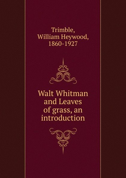William Heywood Trimble Walt Whitman and Leaves of grass, an introduction whitman w leaves of grass листья травы стихи на английском языке