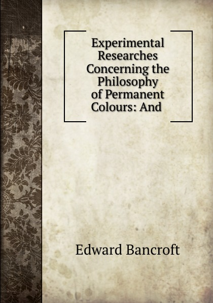 Edward Bancroft Experimental Researches Concerning the Philosophy of Permanent Colours