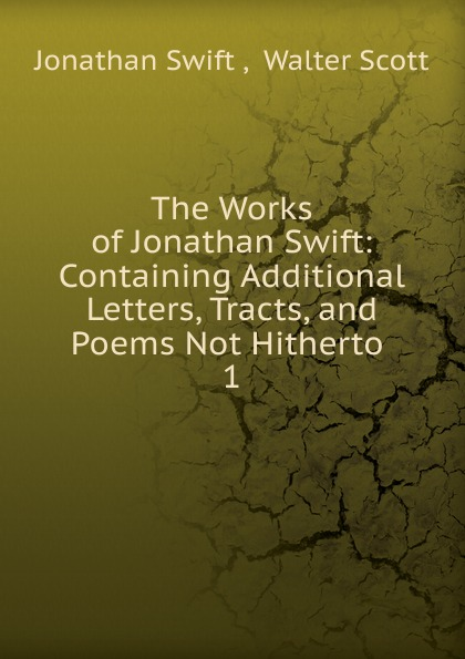 Swift Jonathan The Works of Jonathan Swift swift jonathan the works of jonathan swift containing additional letters tracts and poems not hitherto published with notes and a life of the author volume 4
