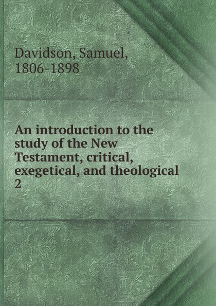Samuel Davidson An introduction to the study of New Testament, critical, exegetical, and theological