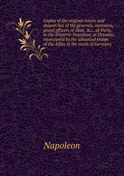Napoleon Copies of the original letters and despatches of the generals, ministers, grand officers of state, , at Paris, to the Emperor Napoleon, at Dresden eulitz jan simulation of the proton therapy gantry at the oncoray dresden