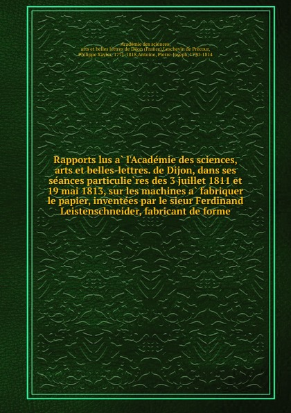 Philippe Xavier Leschevin de Précour Rapports lus a l.Academie des sciences, arts et belles-lettres. de Dijon, dans ses seances particulieres des 3 juillet 1811 et 19 mai 1813, sur les machines a fabriquer le papier, inventees par le sieur Ferdinand Leistenschneider, fabricant de forme sully prudhomme l expression dans les beaux arts application de la psychologie a l etude de l artiste et des beaux arts prose 1883 french edition