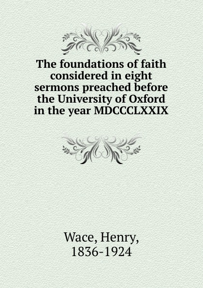 Henry Wace The foundations of faith considered in eight sermons preached before the University of Oxford in the year MDCCCLXXIX kingston george frederick the foundations of faith