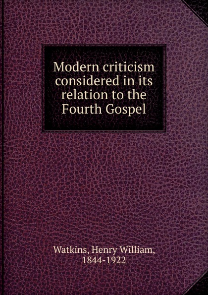 Henry William Watkins Modern criticism considered in its relation to the Fourth Gospel