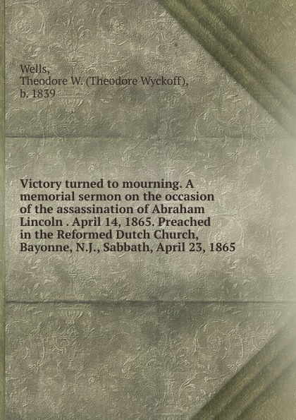 Theodore Wyckoff Wells Victory turned to mourning. A memorial sermon on the occasion of the assassination of Abraham Lincoln April 14, 1865. Preached in the Reformed Dutch Church, Bayonne, N.J., Sabbath, April 23, 1865 proceedings of the city council of boston april 17 1865 on occasion of the death of abraham lincoln president of the united states volume c 2