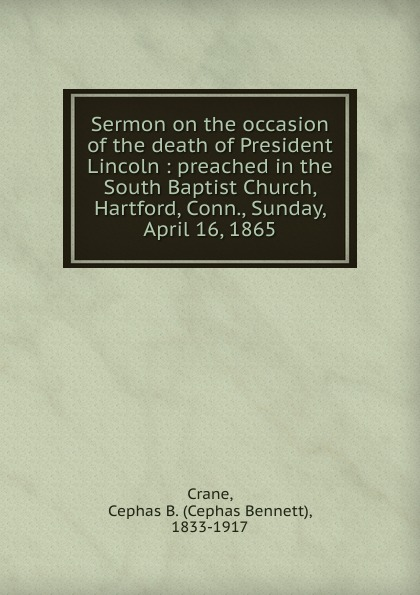 Cephas Bennett Crane Sermon on the occasion of the death of President Lincoln proceedings of the city council of boston april 17 1865 on occasion of the death of abraham lincoln president of the united states volume c 2