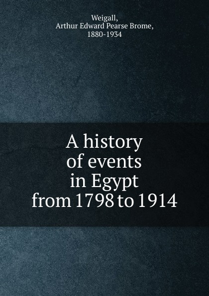 Arthur Edward Pearse Brome Weigall A history of events in Egypt from 1798 to 1914 цена в Москве и Питере