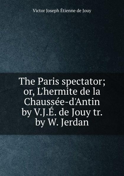 Victor Joseph Etienne de Jouy The Paris spectator victor de jouy l hermite de la chaussee d antin t 2