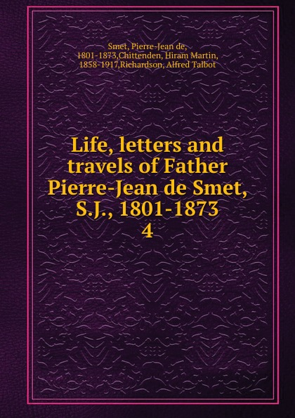 Pierre-Jean de Smet Life, letters and travels of Father Smet, S.J., 1801-1873