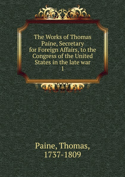 Thomas Paine The Works of Thomas Paine, Secretary for Foreign Affairs, to the Congress of the United States in the late war joseph moreau testimonials to the merits of thomas paine