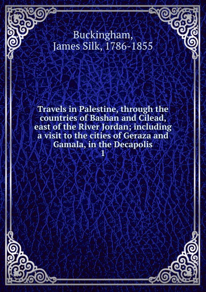 Buckingham James Silk Travels in Palestine, through the countries of Bashan and Cilead, east of the River Jordan