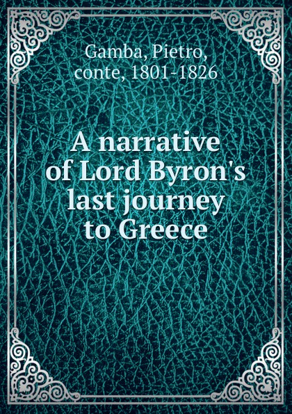 Pietro Gamba A narrative of Lord Byron.s last journey to Greece oswyn murray early greece