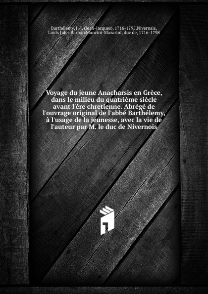 Jean-Jacques Barthélemy Voyage du jeune Anacharsis en Grece, dans le milieu du quatrieme siecle avant l.ere chretienne. Abrege de l.ouvrage original de l.abbe Barthelemy, a l.usage de la jeunesse, avec la vie de l.auteur par M. le duc de Nivernois victor de jouy l hermite en italie t 2