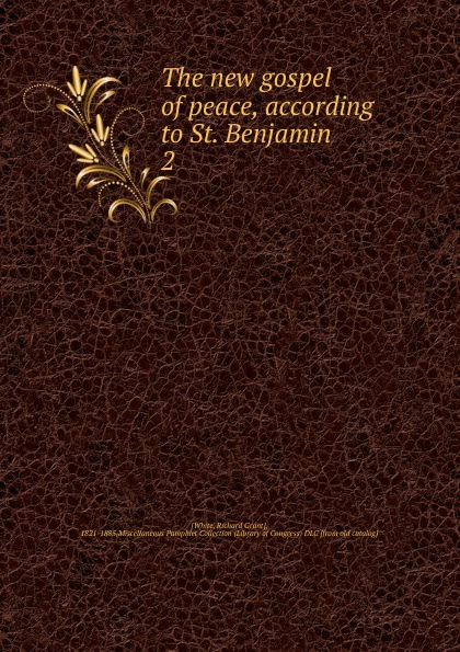 Richard Grant White The new gospel of peace, according to St. Benjamin