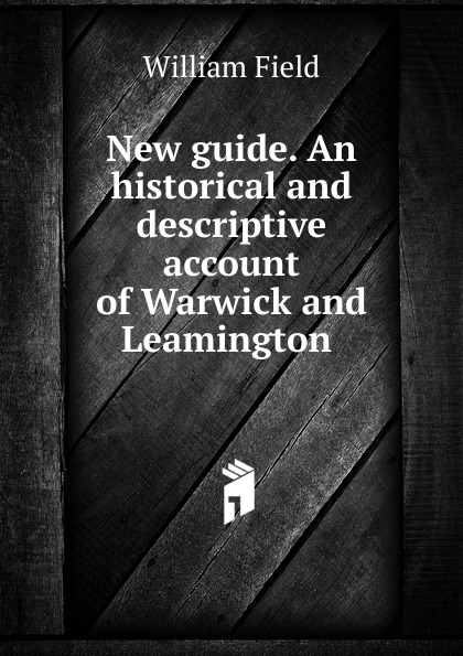William Field New guide. An historical and descriptive account of Warwick and Leamington du page county a descriptive and historical guide
