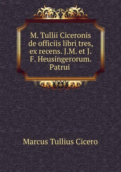 Marcus Tullius Cicero M. Tullii Ciceronis de officiis libri tres, ex recens. J.M. et J.F. Heusingerorum. Patrui marcus tullius cicero de officiis