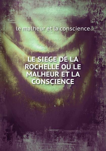 где купить le malheur et la conscience LE SIEGE DE LA ROCHELLE OU LE MALHEUR ET LA CONSCIENCE по лучшей цене