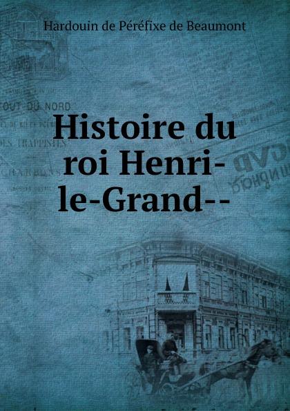 Hardouin de Péréfixe de Beaumont Histoire du roi Henri-le-Grand le grand oeuvres de le grand comedien du roi volume 4 french edition