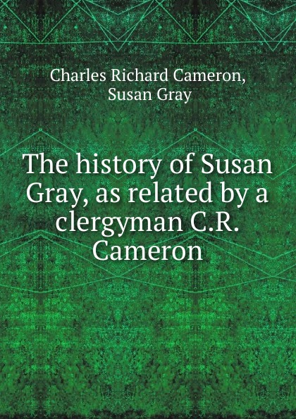 Charles Richard Cameron The history of Susan Gray, as related by a clergyman C.R. Cameron. richard gray a history of american literature