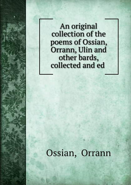 лучшая цена Orrann Ossian An original collection of the poems of Ossian, Orrann, Ulin. And other bards, collected and ed