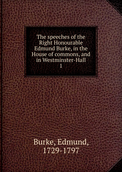 Burke Edmund The speeches of the Right Honourable Edmund Burke, in the House of commons, and in Westminster-Hall edmund burke the works of the right honourable edmund burke vol 09 of 12