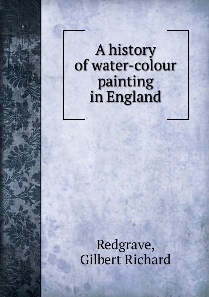Gilbert Richard Redgrave A history of water-colour painting in England colour a visual history