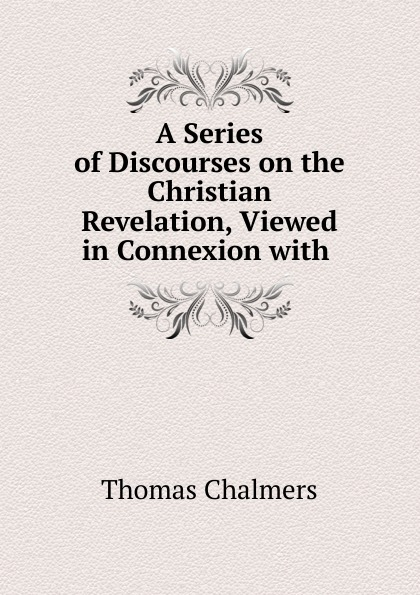 Thomas Chalmers A Series of Discourses on the Christian Revelation, Viewed in Connexion