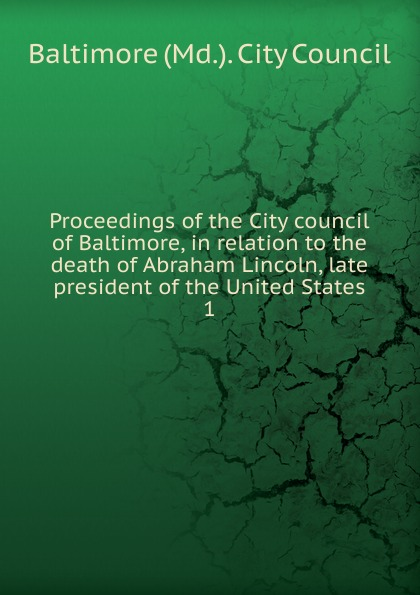 Baltimore Md. City Council Proceedings of the City council of Baltimore, in relation to the death of Abraham Lincoln, late president of the United States proceedings of the city council of boston april 17 1865 on occasion of the death of abraham lincoln president of the united states volume c 2