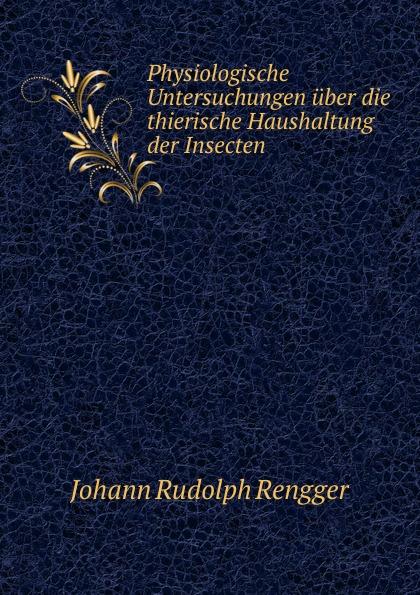 Johann Rudolph Rengger Physiologische Untersuchungen uber die thierische Haushaltung der Insecten h reznik untersuchungen uber die physiologische bedeutung der chymochromen farbstoffe