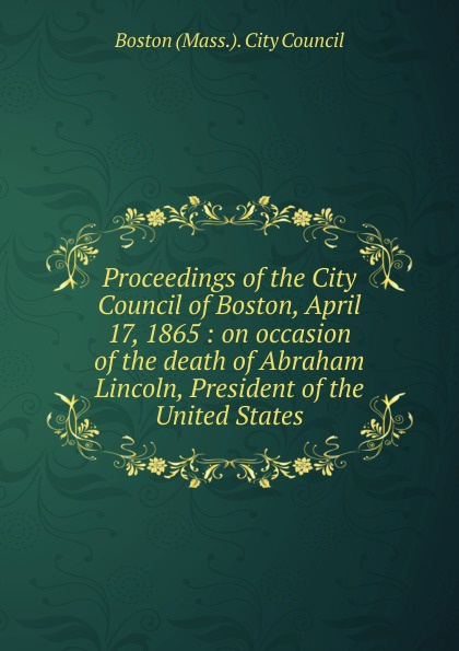 Proceedings of the City Council of Boston, April 17, 1865 proceedings of the city council of boston april 17 1865 on occasion of the death of abraham lincoln president of the united states volume c 2