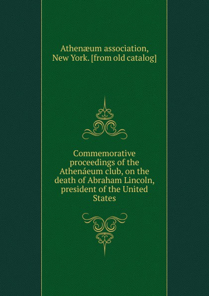Commemorative proceedings of the Athenaeum club, on the death of Abraham Lincoln, president of the United States proceedings of the city council of boston april 17 1865 on occasion of the death of abraham lincoln president of the united states volume c 2