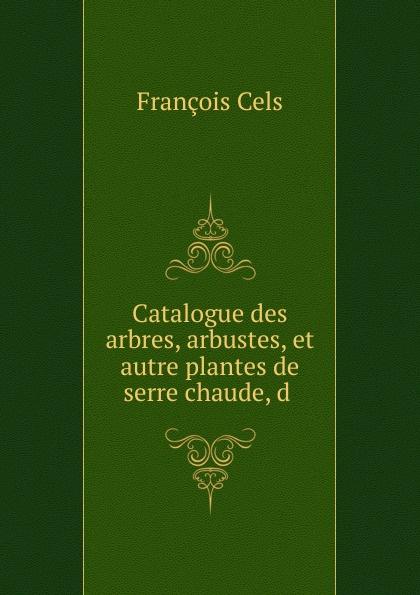 François Cels Catalogue des arbres, arbustes, et autre plantes de serre chaude, d françois cels catalogue des arbres arbustes et autre plantes de serre chaude d