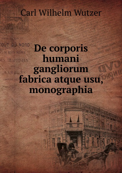 Carl Wilhelm Wutzer De corporis humani gangliorum fabrica atque usu, monographia. c stefano de dissectione partium corporis humani