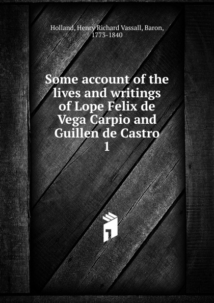Henry Richard Vassall Holland Some account of the lives and writings Lope Felix de Vega Carpio Guillen Castro