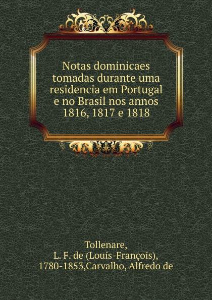 Louis-François Tollenare Notas dominicaes tomadas durante uma residencia em Portugal e no Brasil nos annos 1816, 1817 e 1818 alfredo de carvalho notas dominicaes tomadas durante uma residencia em portugal e no brasil nos annos 1816 1817 e 1818 portuguese edition