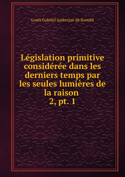 Louis Gabriel Ambroise de Bonald Legislation primitive consideree dans les derniers temps par les seules lumieres de la raison louis gabrie bonald legislation primitive t 2