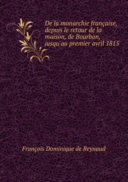 François Dominique de Reynaud De la monarchie francaise, depuis le retour de la maison, de Bourbon, jusqu.au premier avril 1815 tina folsom le retour de luther