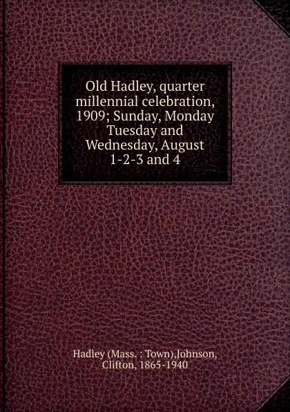 Old Hadley, quarter millennial celebration, 1909 Эта книга — репринт оригинального издания...