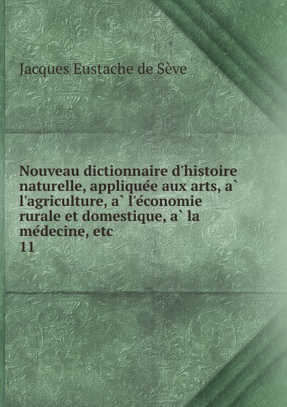 Jacques Eustache de Sève Nouveau dictionnaire d.histoire naturelle, appliquee aux arts, a l.agriculture, a l.economie rurale et domestique, a la medecine, etc jacques joseph baudrillart memoires d agriculture d economie rurale et domestique