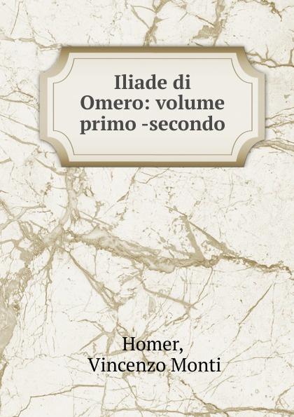 Vincenzo Monti Homer Iliade di Omero homer omero in lombardia dellabate f boaretti iliade italian edition