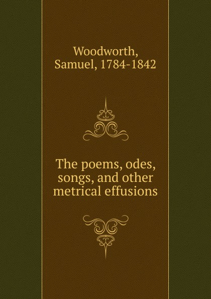 Samuel Woodworth The poems, odes, songs. And other metrical effusions samuel lover metrical tales and other poems