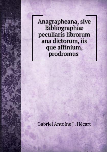 цены Gabriel Antoine J. Hécart Anagrapheana, sive Bibliographiae peculiaris librorum ana dictorum, iis que affinium, prodromus