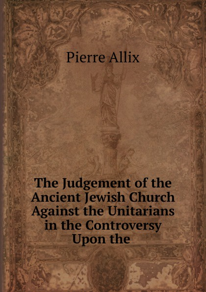 Pierre Allix The Judgement of the Ancient Jewish Church Against Unitarians in Controversy Upon