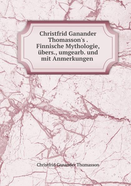 Christfrid Ganander Thomasson Christfrid Ganander Thomasson.s Finnische Mythologie, ubers., umgearb. und mit Anmerkungen