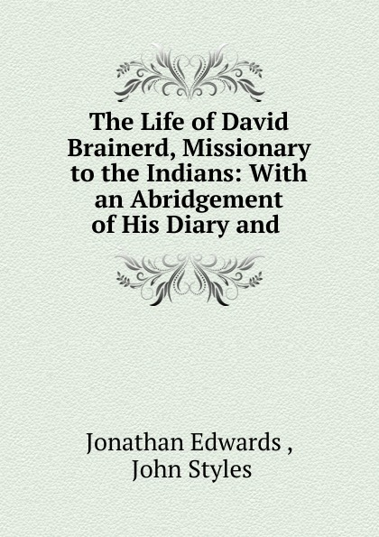 Jonathan Edwards The Life of David Brainerd, Missionary to the Indians benjamin armstrong early life among the indians reminiscences from the life of benj g armstrong
